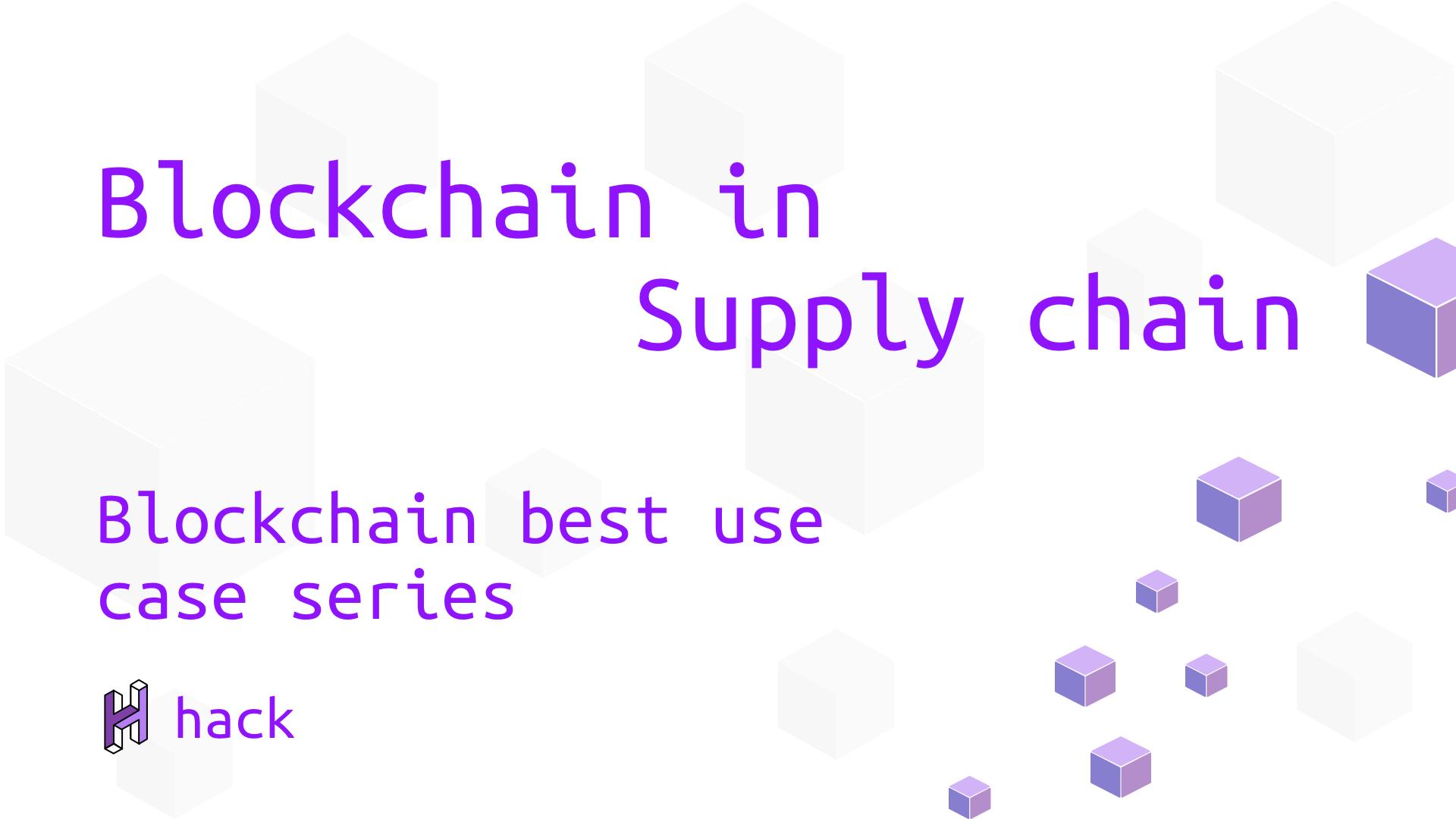 Blockchain in Supply chain - Blockchain best use case series